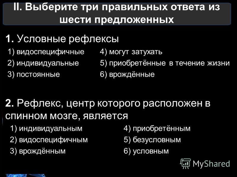II. Выберите три правильных ответа из шести предложенных 1. Условные рефлексы 1) видоспецифичные 4) могут затухать 2) индивидуальные 5) приобретённые в течение жизни 3) постоянные 6) врождённые 2. Рефлекс, центр которого расположен в спинном мозге, я