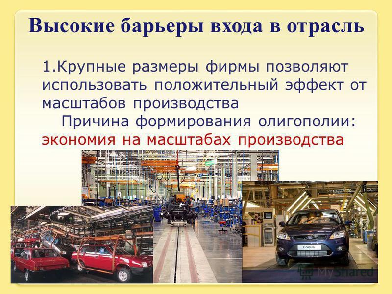 Высокие барьеры входа в отрасль 1. Крупные размеры фирмы позволяют использовать положительный эффект от масштабов производства Причина формирования олигополии: экономия на масштабах производства