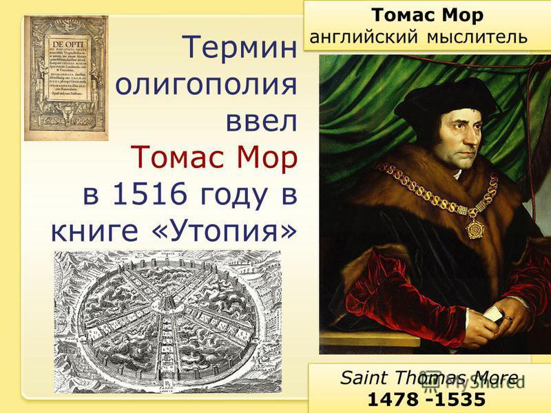 Томас Мор английский мыслитель Томас Мор английский мыслитель Saint Thomas More 1478 -1535 Saint Thomas More 1478 -1535 Термин олигополия ввел Томас Мор в 1516 году в книге «Утопия»