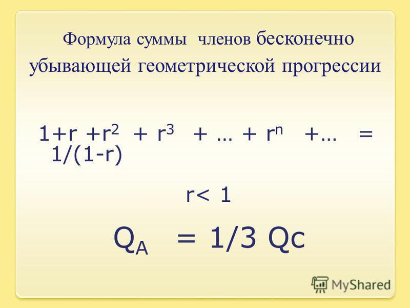 Формула суммы членов бесконечно убывающей геометрической прогрессии 1+r +r 2 + r 3 + … + r n +… = 1/(1-r) r< 1 Q A = 1/3 Qc