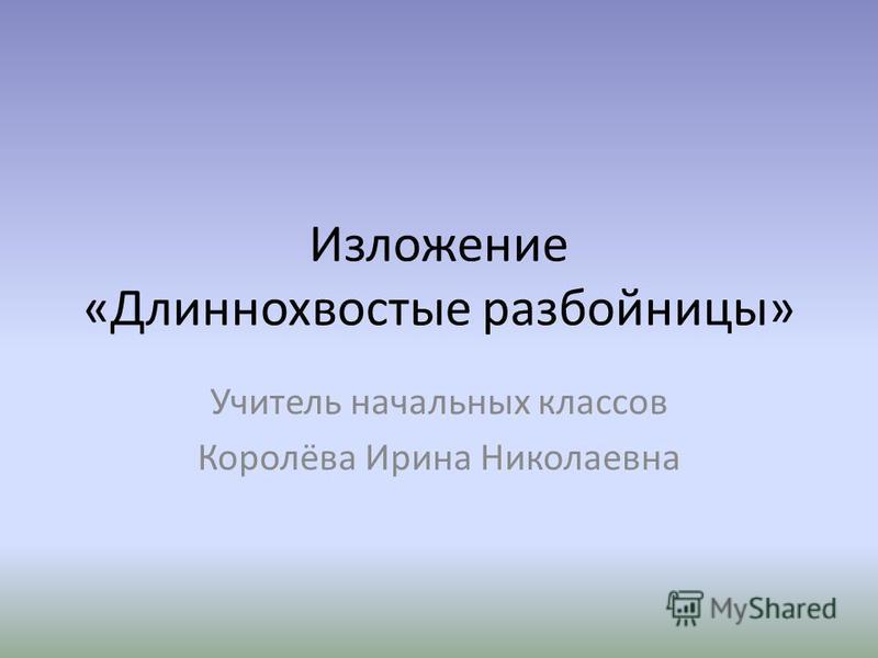 Изложение «Длиннохвостые разбойницы» Учитель начальных классов Королёва Ирина Николаевна