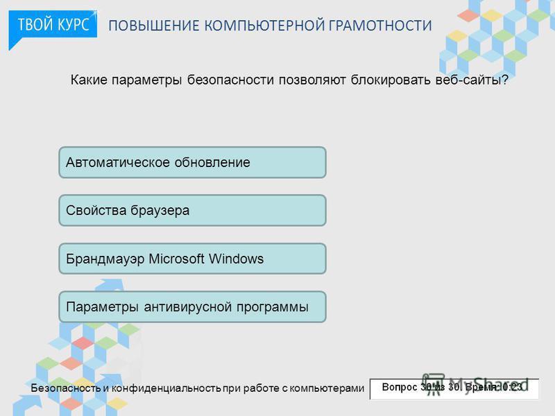 ПОВЫШЕНИЕ КОМПЬЮТЕРНОЙ ГРАМОТНОСТИ Какие параметры безопасности позволяют блокировать веб-сайты? Автоматическое обновление Свойства браузера Брандмауэр Microsoft Windows Параметры антивирусной программы Безопасность и конфиденциальность при работе с