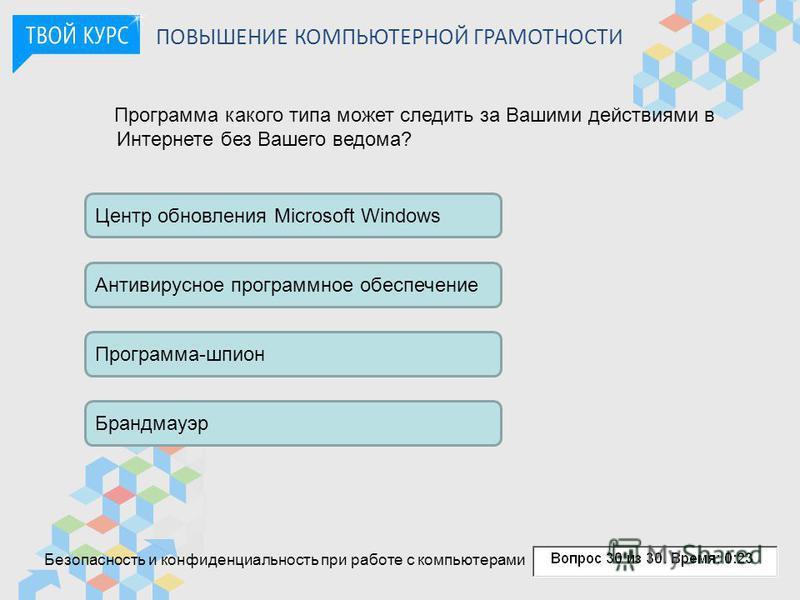 ПОВЫШЕНИЕ КОМПЬЮТЕРНОЙ ГРАМОТНОСТИ Программа какого типа может следить за Вашими действиями в Интернете без Вашего ведома? Центр обновления Microsoft Windows Антивирусное программное обеспечение Программа-шпион Брандмауэр Безопасность и конфиденциаль