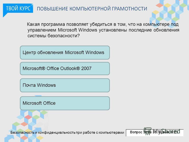 ПОВЫШЕНИЕ КОМПЬЮТЕРНОЙ ГРАМОТНОСТИ Какая программа позволяет убедиться в том, что на компьютере под управлением Microsoft Windows установлены последние обновления системы безопасности? Центр обновления Microsoft Windows Microsoft® Office Outlook® 200