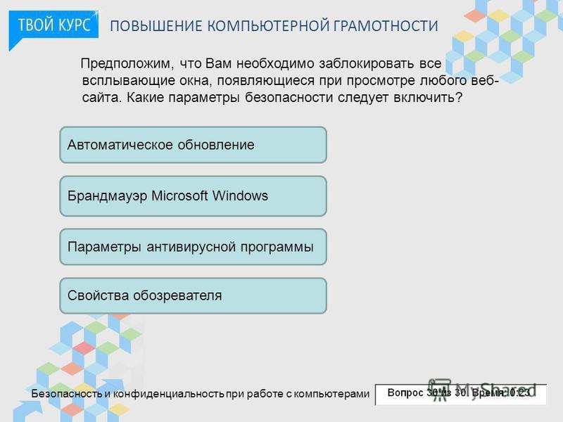ПОВЫШЕНИЕ КОМПЬЮТЕРНОЙ ГРАМОТНОСТИ Предположим, что Вам необходимо заблокировать все всплывающие окна, появляющиеся при просмотре любого веб- сайта. Какие параметры безопасности следует включить? Автоматическое обновление Брандмауэр Microsoft Windows