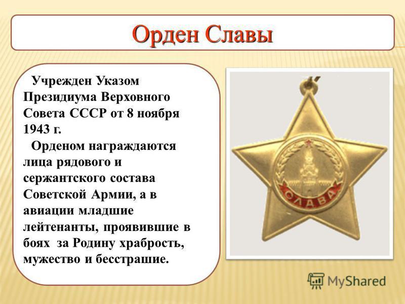 Орден Славы Учрежден Указом Президиума Верховного Совета СССР от 8 ноября 1943 г. Орденом награждаются лица рядового и сержантского состава Советской Армии, а в авиации младшие лейтенанты, проявившие в боях за Родину храбрость, мужество и бесстрашие.