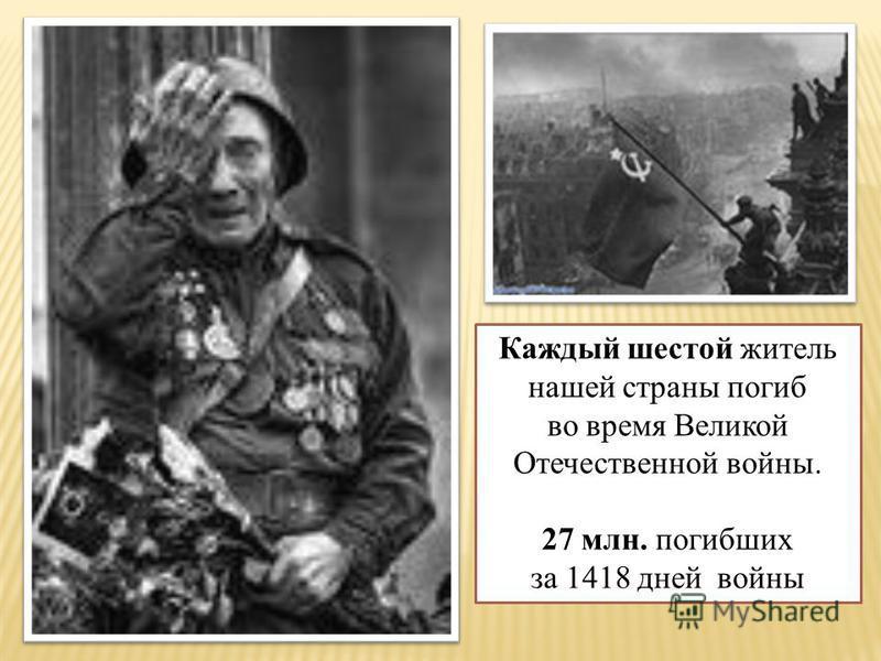 Каждый шестой житель нашей страны погиб во время Великой Отечественной войны. 27 млн. погибших за 1418 дней войны