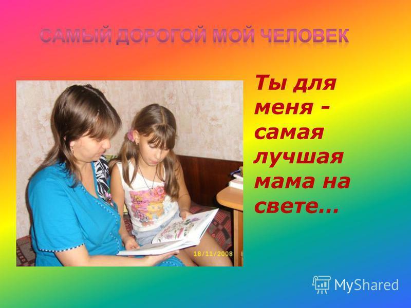 Ты для меня - самая лучшая мама на свете…