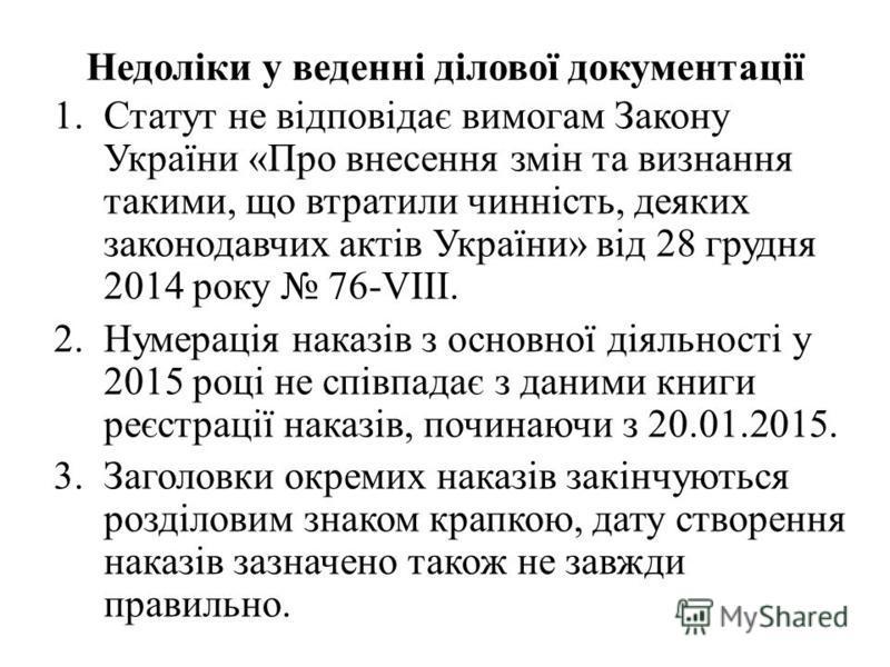 Недоліки у веденні ділової документації 1.Статут не відповідає вимогам Закону України «Про внесення змін та визнання такими, що втратили чинність, деяких законодавчих актів України» від 28 грудня 2014 року 76-VIII. 2.Нумерація наказів з основної діял
