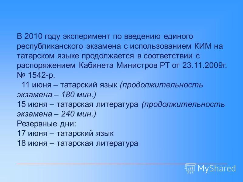 В 2010 году эксперимент по введению единого республиканского экзамена с использованием КИМ на татарском языке продолжается в соответствии с распоряжением Кабинета Министров РТ от 23.11.2009 г. 1542-р. 11 июня – татарский язык (продолжительность экзам
