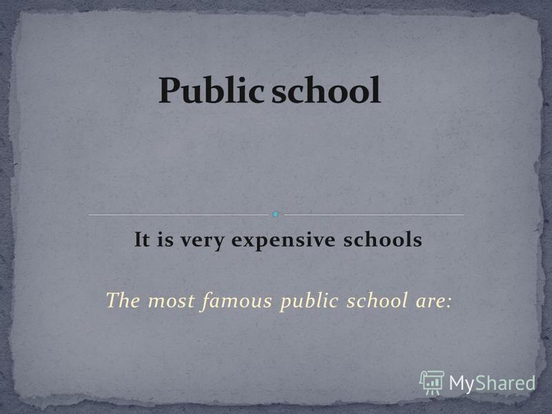 It is very expensive schools The most famous public school are: