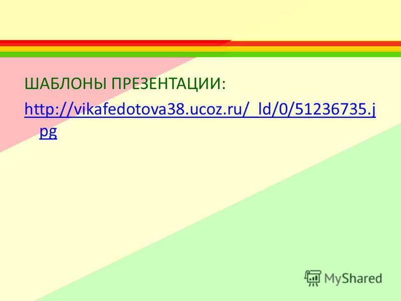 ШАБЛОНЫ ПРЕЗЕНТАЦИИ: http://vikafedotova38.ucoz.ru/_ld/0/51236735. j pg