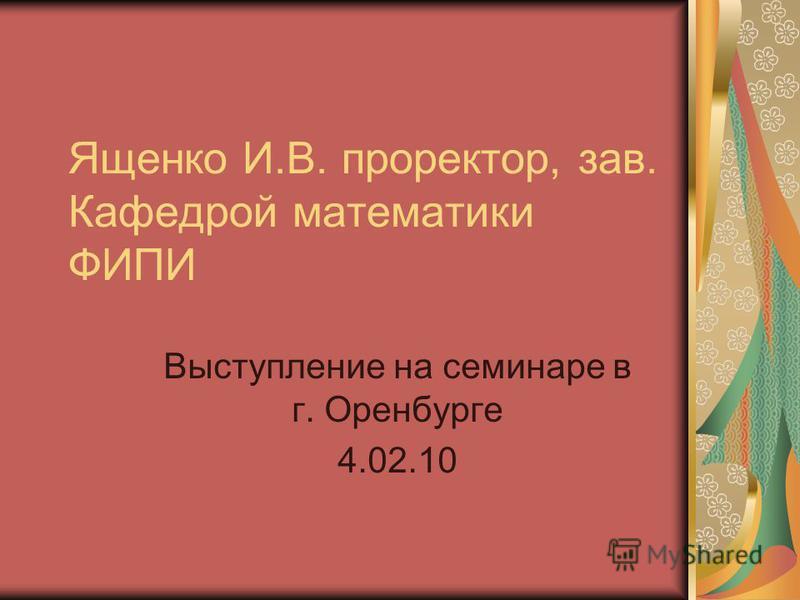 Ященко И.В. проректор, зав. Кафедрой математики ФИПИ Выступление на семинаре в г. Оренбурге 4.02.10