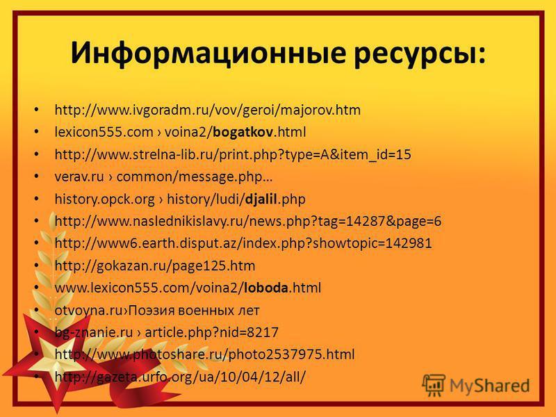 Информационные ресурсы: http://www.ivgoradm.ru/vov/geroi/majorov.htm lexicon555. com voina2/bogatkov.html http://www.strelna-lib.ru/print.php?type=A&item_id=15 verav.ru common/message.php… history.opck.org history/ludi/djalil.php http://www.naslednik