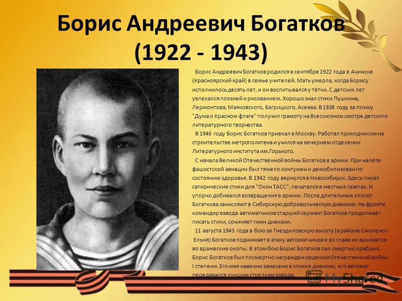 Борис Андреевич Богатков (1922 - 1943) Борис Андреевич Богатков родился в сентябре 1922 года в Ачинске (Красноярский край) в семье учителей. Мать умерла, когда Борису исполнилось десять лет, и он воспитывался у тётки. С детских лет увлекался поэзией