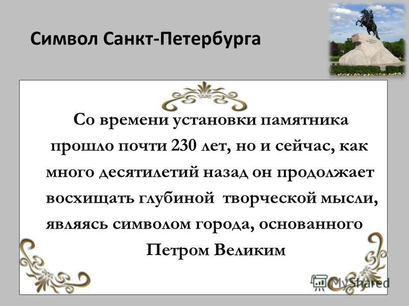 Символ Санкт-Петербурга Со времени установки памятника прошло почти 230 лет, но и сейчас, как много десятилетий назад он продолжает восхищать глубиной творческой мысли, являясь символом города, основанного Петром Великим