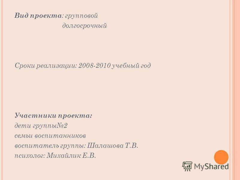 Вид проекта : групповой долгосрочный Сроки реализации: 2008-2010 учебный год Участники проекта: дети группы 2 семьи воспитанников воспитатель группы: Шалашова Т.В. психолог: Михайлик Е.В.