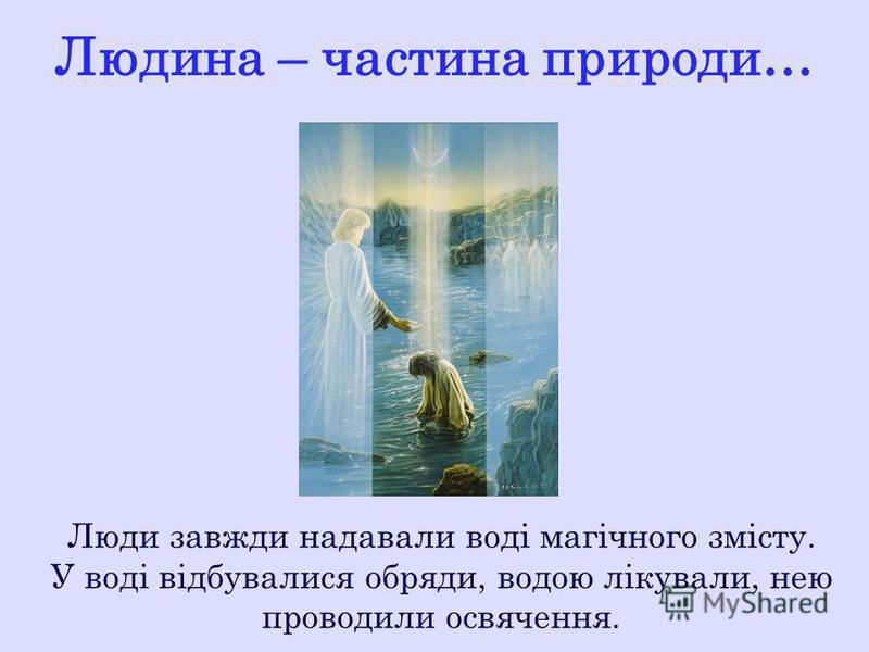 Людина – частина природи… Люди завжди надавали воді магічного змісту. У воді відбувалися обряди, водою лікували, нею проводили освячення.