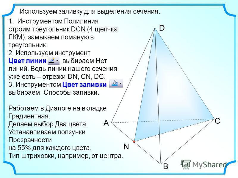 А В С D N Используем заливку для выделения сечения. 1. Инструментом Полилиния строим треугольник DCN (4 щелчка ЛКМ), замыкаем ломаную в треугольник. 2. Используем инструмент Цвет линии Цвет линии, выбираем Нет линий. Ведь линии нашего сечения уже ест