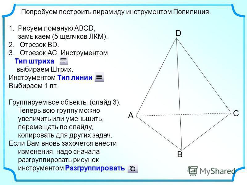 Попробуем построить пирамиду инструментом Полилиния. 1. Рисуем ломаную АВСD, замыкаем (5 щелчков ЛКМ). 2. Отрезок ВD. 3. Отрезок АС. Инструментом Тип штриха Тип штриха выбираем Штрих. Тип линии Инструментом Тип линии Выбираем 1 пт. Группируем все объ