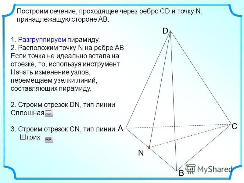 Построим сечение, проходящее через ребро СD и точку N, принадлежащую стороне АВ. А В С D N 1. Разгруппируем пирамиду. 2. Расположим точку N на ребре АВ. Если точка не идеально встала на отрезке, то, используя инструмент Начать изменение узлов, переме