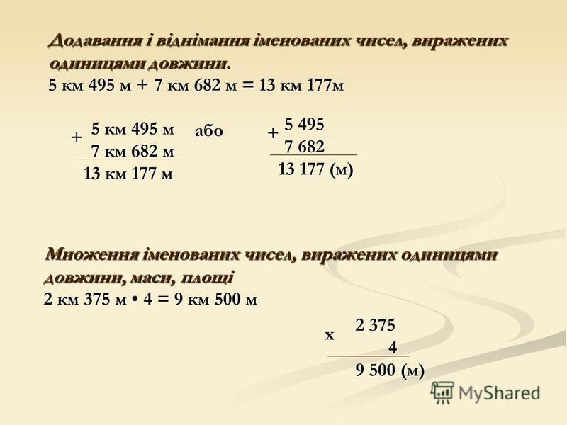 5 км 495 м + 7 км 682 м 13 км 177 м 5 495 + 7 682 13 177 (м) Додавання і віднімання іменованих чисел, виражених одиницями довжини. 5 км 495 м + 7 км 682 м = 13 км 177м або або 2 375 2 375 х 4 9 500 (м) 9 500 (м) Множення іменованих чисел, виражених о