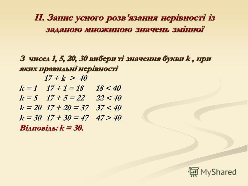 ІІ. Запис усного розв'язання нерівності із заданою множиною значень змінної З чисел 1, 5, 20, 30 вибери ті значення букви k, при яких правильні нерівності 17 + k > 40 k = 1 17 + 1 = 18 18 < 40 k = 5 17 + 5 = 22 22 < 40 k = 20 17 + 20 = 37 37 < 40 k =