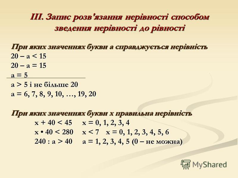 ІІІ. Запис розв'язання нерівності способом зведення нерівності до рівності При яких значеннях букви а справджується нерівність 20 – а < 15 20 – а = 15 а = 5 а > 5 і не більше 20 а = 6, 7, 8, 9, 10, …, 19, 20 При яких значеннях букви х правильна нерів