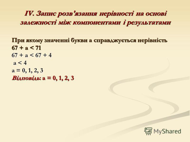 ІV. Запис розв'язання нерівності на основі залежності між компонентами і результатами При якому значенні букви а справджується нерівність 67 + а < 71 67 + а < 67 + 4 а < 4 а < 4 а = 0, 1, 2, 3 Відповідь: а = 0, 1, 2, 3