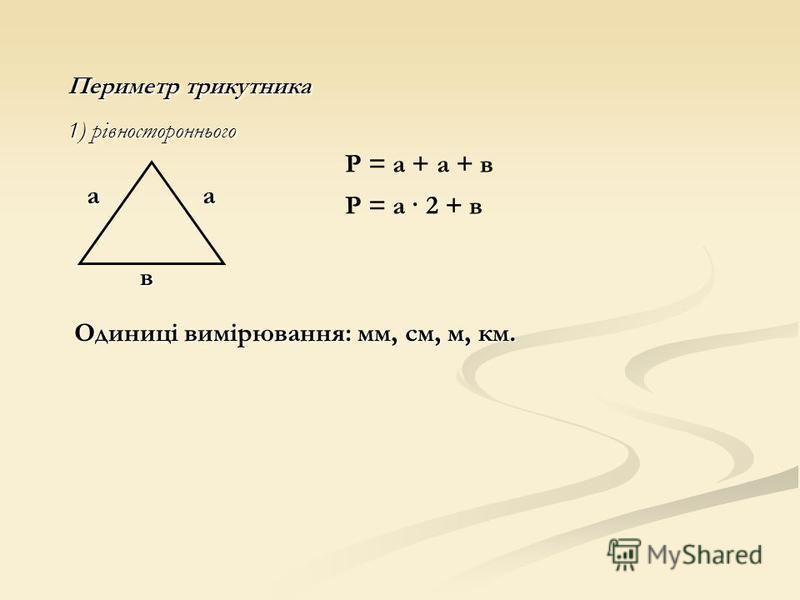Периметр трикутника 1) рівностороннього Р = а + а + в Р = а · 2 + в а в а Одиниці вимірювання: мм, см, м, км.