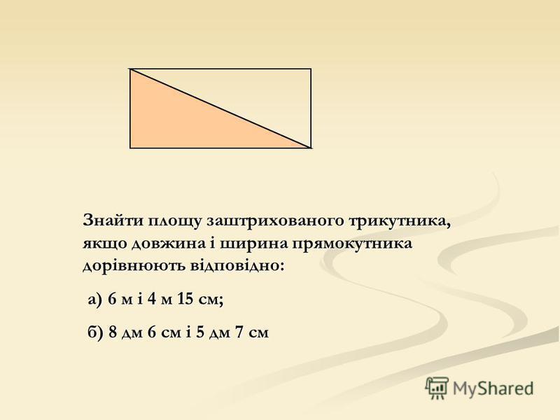 Знайти площу заштрихованого трикутника, якщо довжина і ширина прямокутника дорівнюють відповідно: а) 6 м і 4 м 15 см; а) 6 м і 4 м 15 см; б) 8 дм 6 см і 5 дм 7 см б) 8 дм 6 см і 5 дм 7 см
