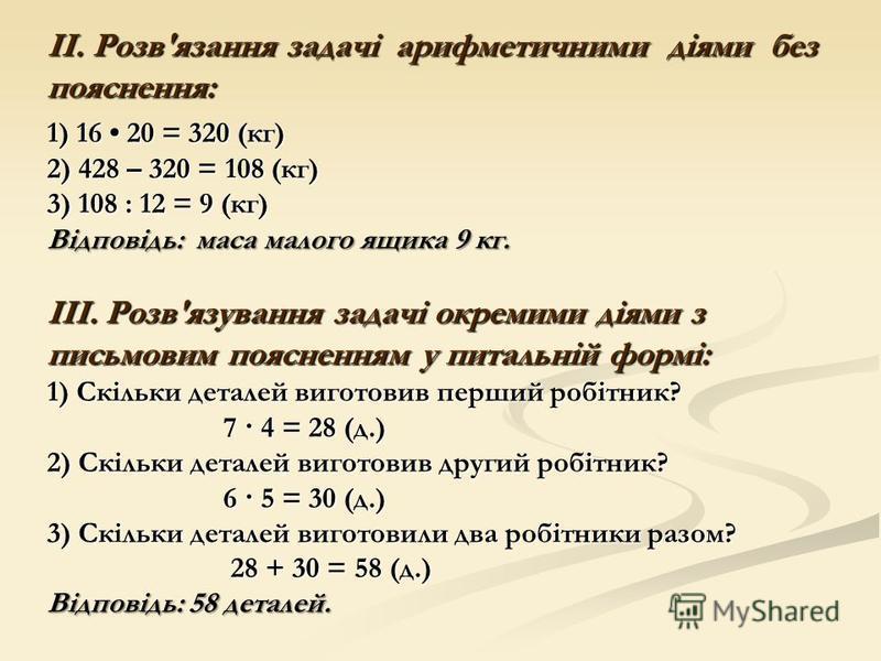ІІ. Розв'язання задачі арифметичними діями без пояснення: 1) 16 20 = 320 (кг) 2) 428 – 320 = 108 (кг) 3) 108 : 12 = 9 (кг) Відповідь: маса малого ящика 9 кг. ІІІ. Розв'язування задачі окремими діями з письмовим поясненням у питальній формі: 1) Скільк