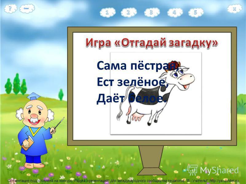 Презентация подготовлена на конкурс Радуга презентаций для международного сообщества педагогов Я - Учитель! http://ya-uchitel.ru Сама пёстрая, Ест зелёное, Даёт белое.