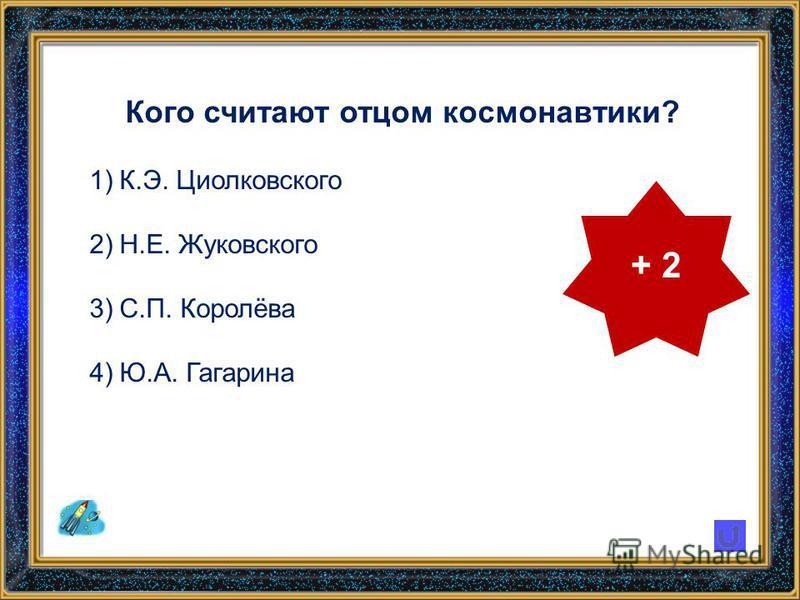Кого считают отцом космонавтики? 1)К.Э. Циолковского 2)Н.Е. Жуковского 3)С.П. Королёва 4)Ю.А. Гагарина + 2