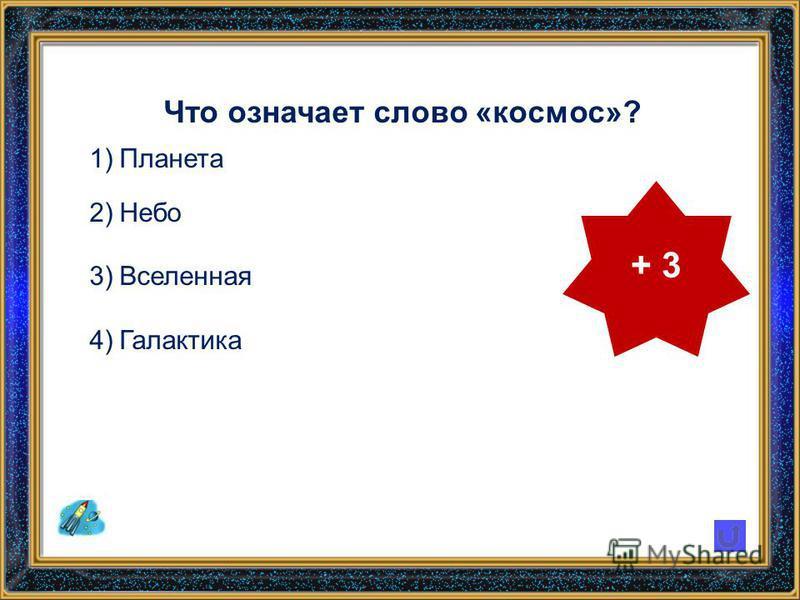 Что означает слово «космос»? 1)Планета 2)Небо 3)Вселенная 4)Галактика + 3