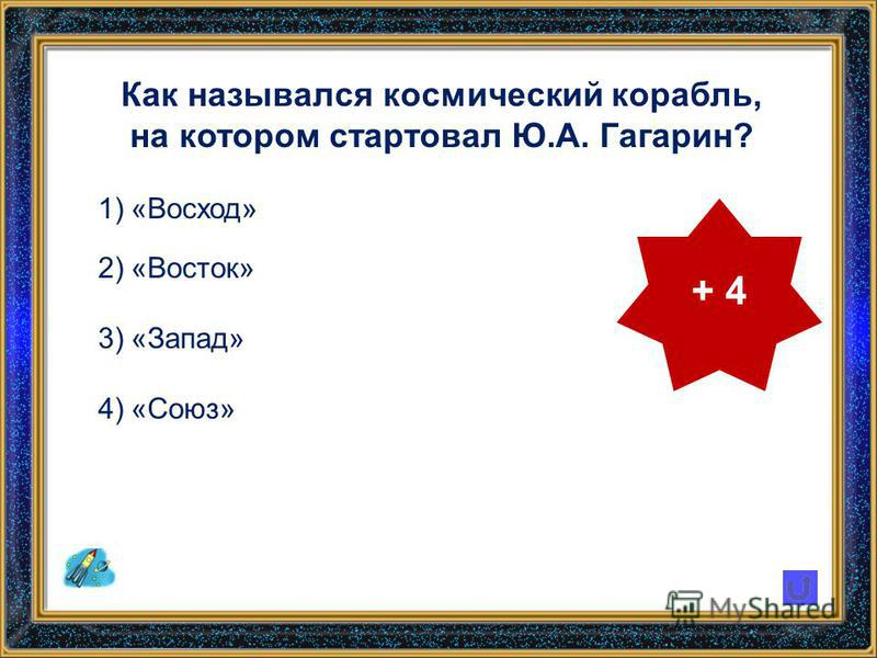 Как назывался космический корабль, на котором стартовал Ю.А. Гагарин? 1)«Восход» 2)«Восток» 3)«Запад» 4)«Союз» + 4