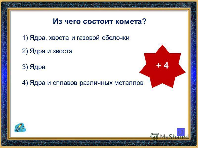 Из чего состоит комета? 1)Ядра, хвоста и газовой оболочки 2)Ядра и хвоста 3)Ядра 4)Ядра и сплавов различных металлов + 4