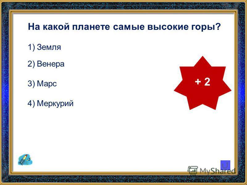 На какой планете самые высокие горы? 1)Земля 2)Венера 3)Марс 4)Меркурий + 2