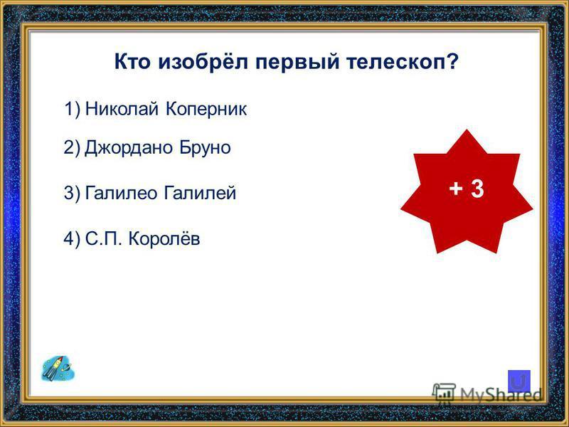 Кто изобрёл первый телескоп? 1)Николай Коперник 2)Джордано Бруно 3)Галилео Галилей 4)С.П. Королёв + 3