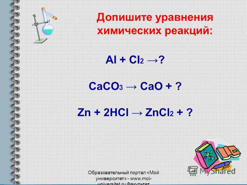 Образовательный портал «Мой университет» - www.moi- universitet.ru Факультет Реформа образования - www.edu-reforma.ru Al + CI 2 ? CaCO 3 CaO + ? Zn + 2НCl ZnCl 2 + ? Допишите уравнения химических реакций: