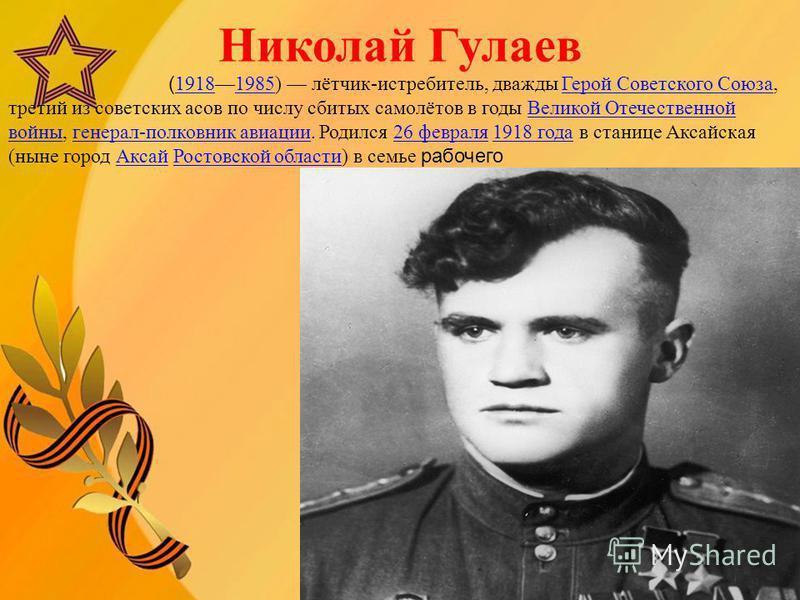 Николай Гулаев ( 19181985) лётчик-истребитель, дважды Герой Советского Союза, третий из советских асов по числу сбитых самолётов в годы Великой Отечественной войны, генерал-полковник авиации. Родился 26 февраля 1918 года в станице Аксайская (ныне гор