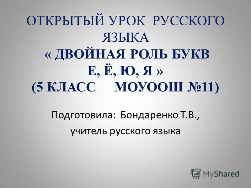 ОТКРЫТЫЙ УРОК РУССКОГО ЯЗЫКА « ДВОЙНАЯ РОЛЬ БУКВ Е, Ё, Ю, Я » (5 КЛАСС МОУООШ 11) Подготовила: Бондаренко Т.В., учитель русского языка