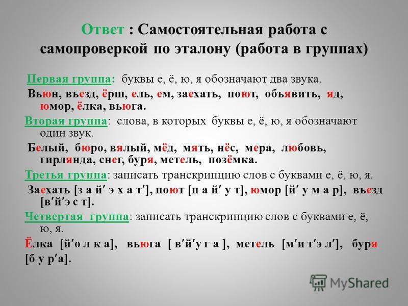 Ответ : Самостоятельная работа с самопроверкой по эталону (работа в группах) Первая группа: буквы е, ё, ю, я обозначают два звука. Вьюн, въезд, ёрш, ель, ем, заехать, поют, объявить, яд, юмор, ёлка, вьюга. Вторая группа: слова, в которых буквы е, ё,
