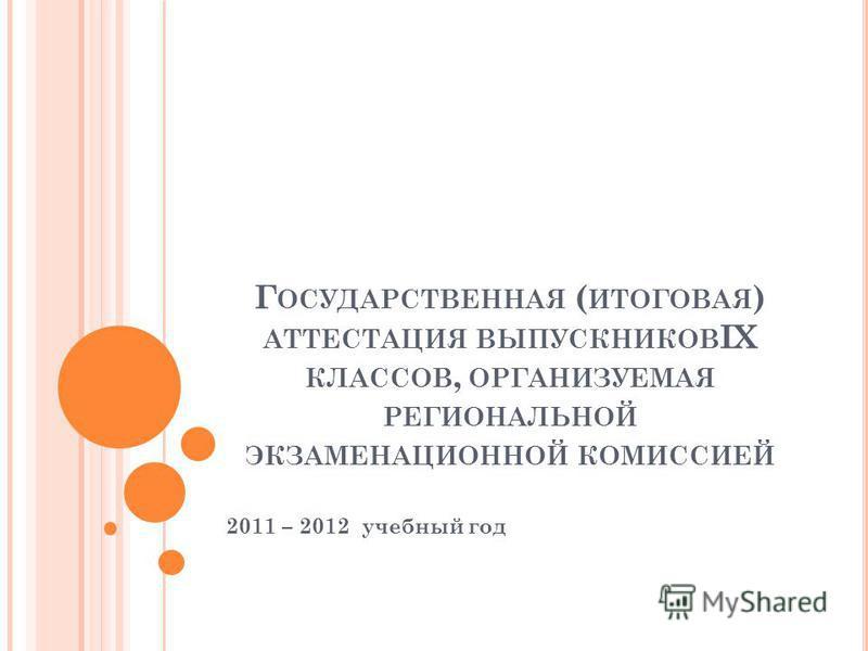 Г ОСУДАРСТВЕННАЯ ( ИТОГОВАЯ ) АТТЕСТАЦИЯ ВЫПУСКНИКОВ IX КЛАССОВ, ОРГАНИЗУЕМАЯ РЕГИОНАЛЬНОЙ ЭКЗАМЕНАЦИОННОЙ КОМИССИЕЙ 2011 – 2012 учебный год