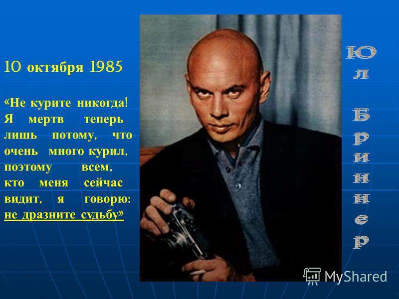10 октября 1985 « Не курите никогда ! Я мертв теперь лишь потому, что очень много курил, поэтому всем, кто меня сейчас видит, я говорю : не дразните судьбу »