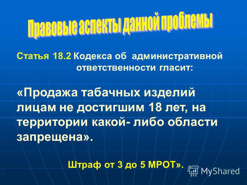 Статья 18.2 Кодекса об административной ответственности гласит: «Продажа табачных изделий лицам не достигшим 18 лет, на территории какой- либо области запрещена». Штраф от 3 до 5 МРОТ».