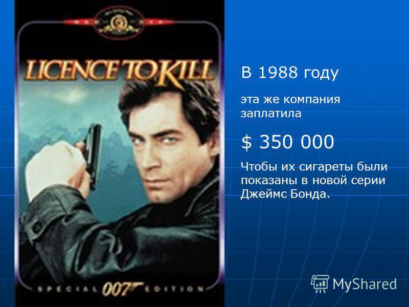 В 1988 году эта же компания заплатила $ 350 000 Чтобы их сигареты были показаны в новой серии Джеймс Бонда.