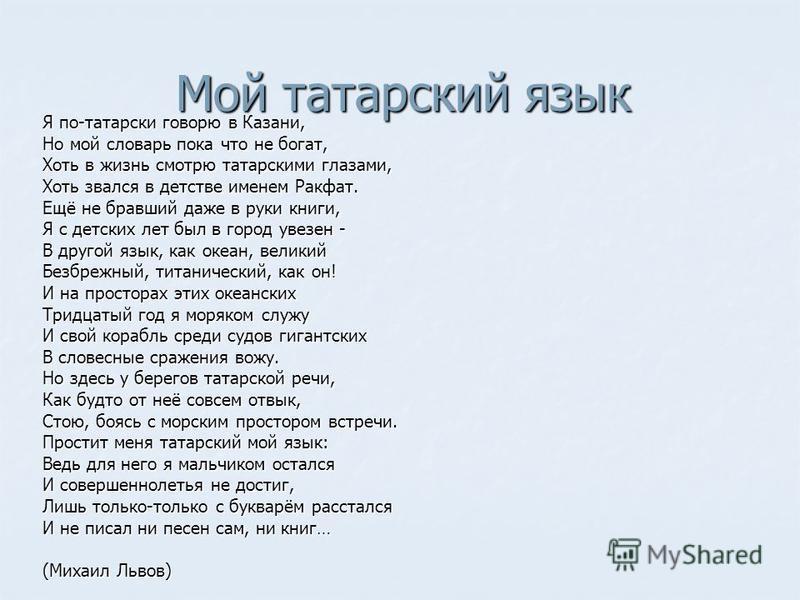 Мой татарский язык Я по-татарски говорю в Казани, Но мой словарь пока что не богат, Хоть в жизнь смотрю татарскими глазами, Хоть звался в детстве именем Ракфат. Ещё не бравший даже в руки книги, Я с детских лет был в город увезен - В другой язык, как