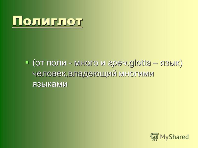 Полиглот (от поли - много и греч.glotta – язык) человек,владеющий многими языками (от поли - много и греч.glotta – язык) человек,владеющий многими языками