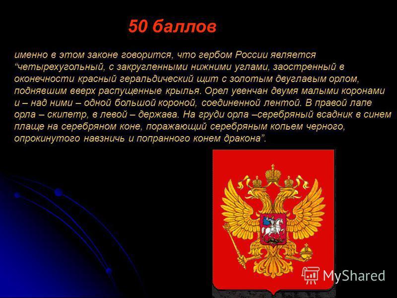 именно в этом законе говорится, что гербом России является четырехугольный, с закругленными нижними углами, заостренный в оконечности красный геральдический щит с золотым двуглавым орлом, поднявшим вверх распущенные крылья. Орел увенчан двумя малыми